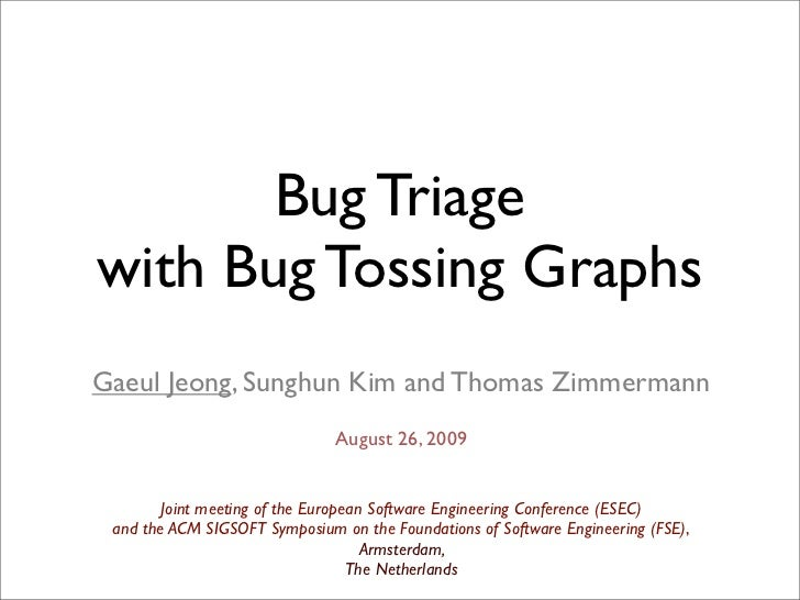 Bug Triagewith Bug Tossing GraphsGaeul Jeong, Sunghun Kim and Thomas Zimmermann                               August 26, 2...