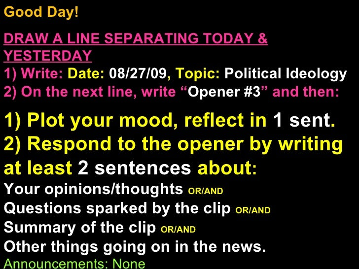 Good Day!  DRAW A LINE SEPARATING TODAY & YESTERDAY 1) Write:   Date:  08/27/09 , Topic:  Political Ideology 2) On the nex...