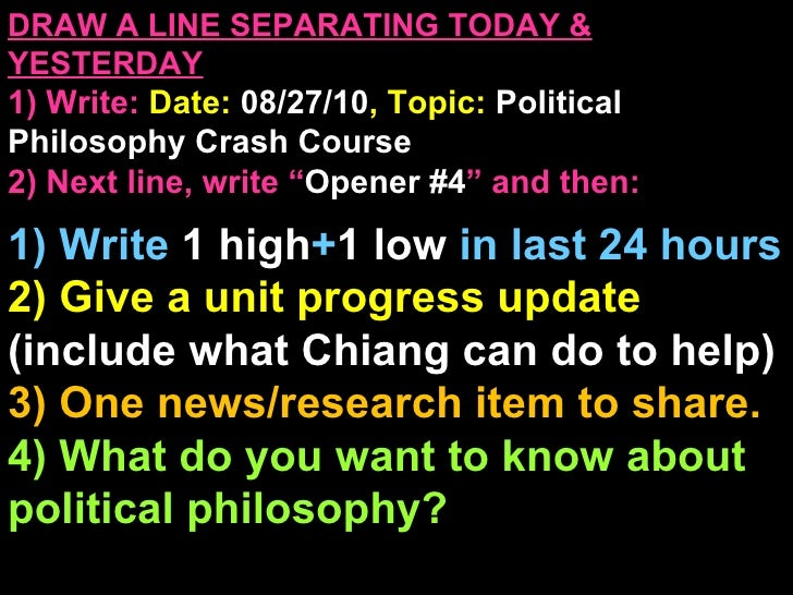 DRAW A LINE SEPARATING TODAY & YESTERDAY 1) Write:   Date:  08/27/10 , Topic:  Political Philosophy Crash Course 2) Next l...