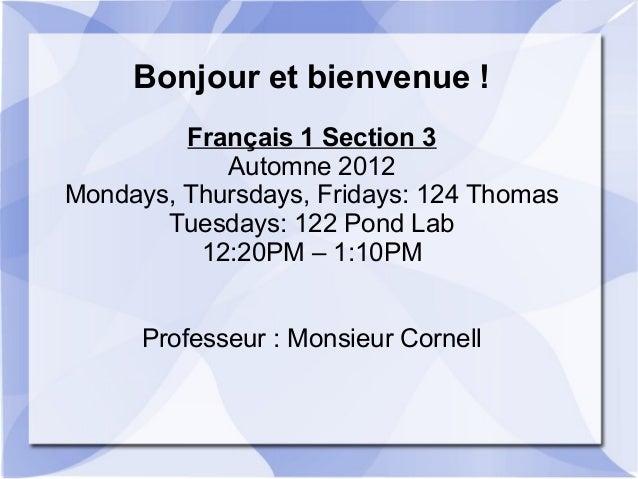 Bonjour et bienvenue ! Français 1 Section 3 Automne 2012 Mondays, Thursdays, Fridays: 124 Thomas Tuesdays: 122 Pond Lab 12...