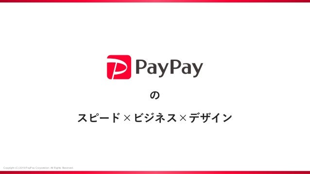 Copyright (C) 2019 PayPay Corporation. All Rights Reserved. の スピード×ビジネス×デザイン