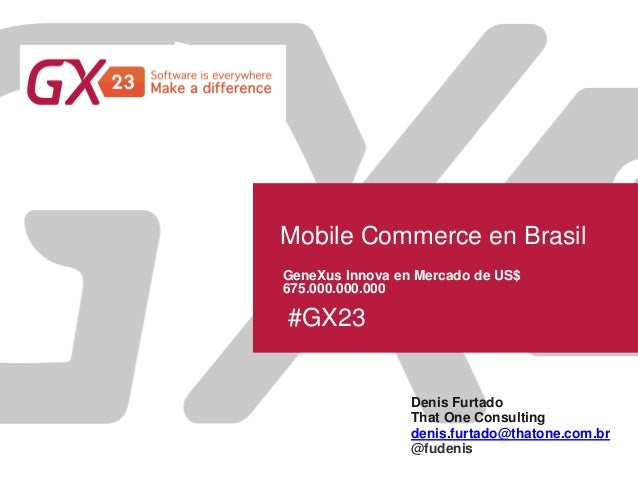 #GX23 Mobile Commerce en Brasil Denis Furtado That One Consulting GeneXus Innova en Mercado de US$ 675.000.000.000 denis.f...
