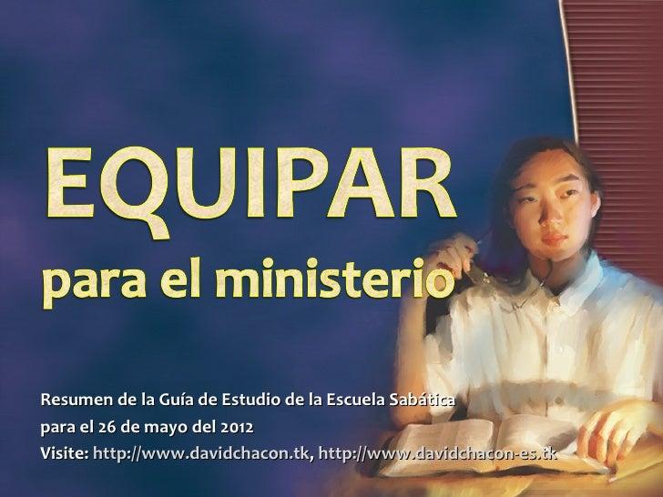 Resumen de la Guía de Estudio de la Escuela Sabáticapara el 26 de mayo del 2012Visite: http://www.davidchacon.tk, http://w...