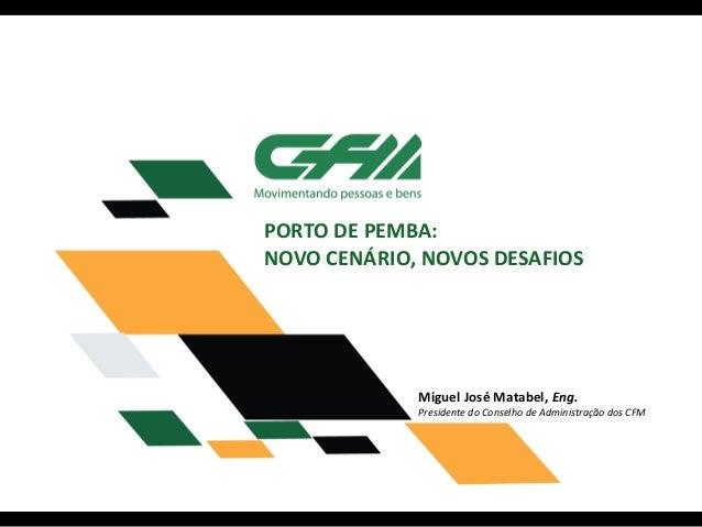 PORTO DE PEMBA: NOVO CENÁRIO, NOVOS DESAFIOS Miguel José Matabel, Eng. Presidente do Conselho de Administração dos CFM