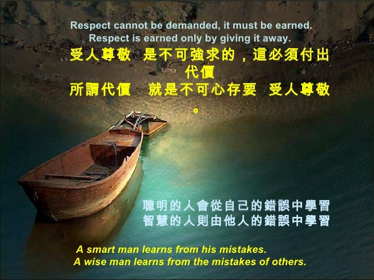 Respect cannot be demanded, it must be earned. Respect is earned only by giving it away.  A smart man learns from his mist...