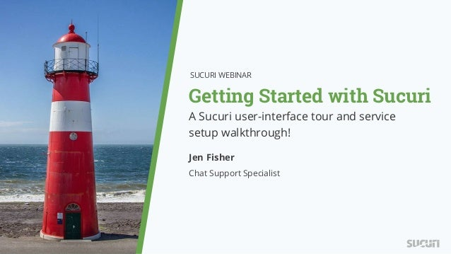 Getting Started with Sucuri SUCURI WEBINAR Jen Fisher Chat Support Specialist A Sucuri user-interface tour and service set...