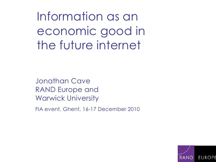 Information as an economic good in the future internet Jonathan Cave RAND Europe and Warwick University FIA event, Ghent, ...