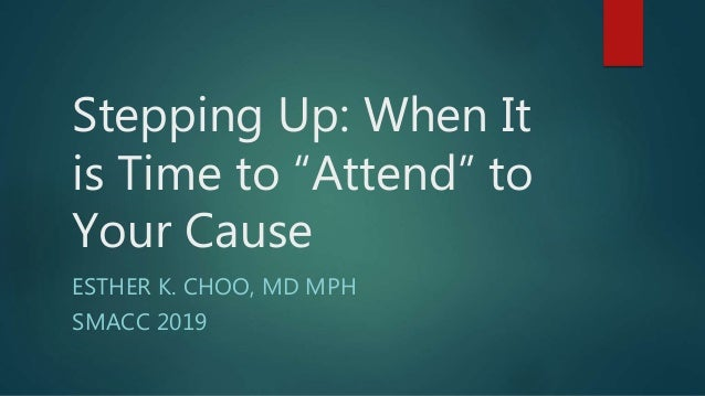 "Stepping Up: When It is Time to ""Attend"" to Your Cause ESTHER K. CHOO, MD MPH SMACC 2019"