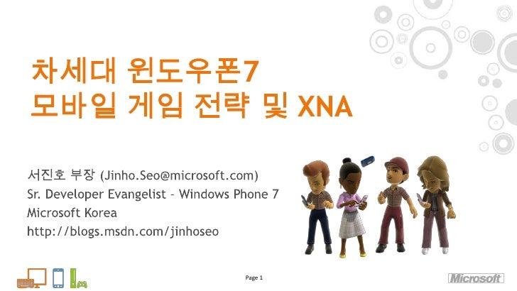 차세대 윈도우폰7 모바일 게임 전략 및 XNA<br />Page 1<br />서진호 부장 (Jinho.Seo@microsoft.com)<br />Sr. Developer Evangelist – Windows Phone ...