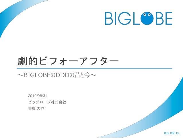 BIGLOBE Inc. 劇的ビフォーアフター 2019/08/31 ビッグローブ株式会社 曽根 大作 〜BIGLOBEのDDDの昔と今〜