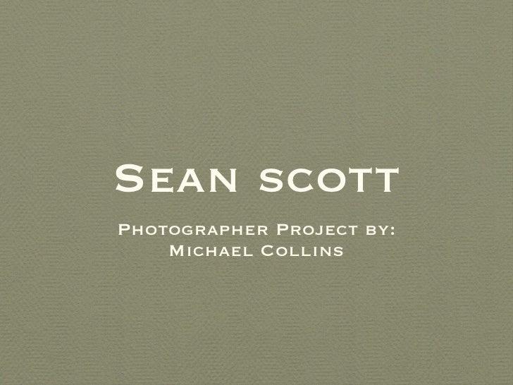 Sean scott <ul><li>Photographer Project by: </li></ul><ul><li>Michael Collins </li></ul>