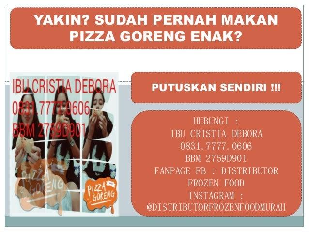 YAKIN? SUDAH PERNAH MAKAN PIZZA GORENG ENAK? PUTUSKAN SENDIRI !!! HUBUNGI : IBU CRISTIA DEBORA 0831.7777.0606 BBM 2759D901...