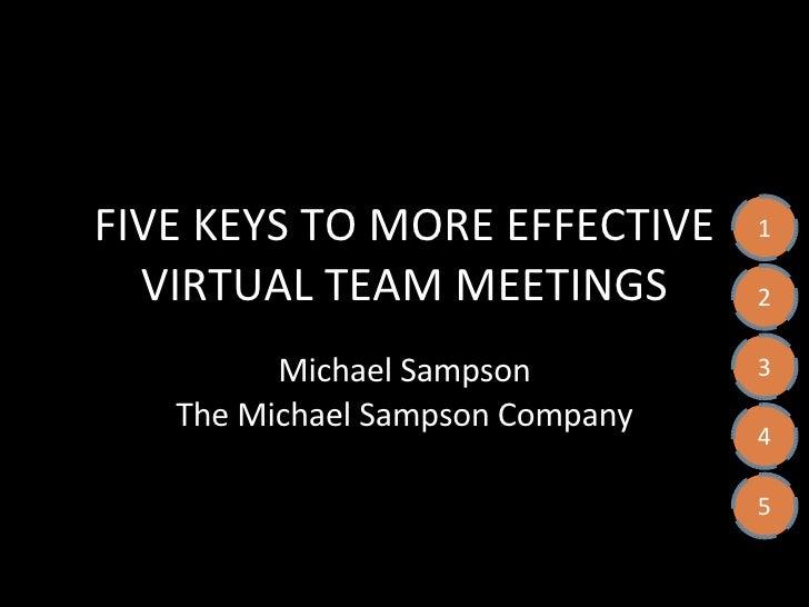 FIVE KEYS TO MORE EFFECTIVE VIRTUAL TEAM MEETINGS Michael Sampson The Michael Sampson Company 1 2 3 4 5