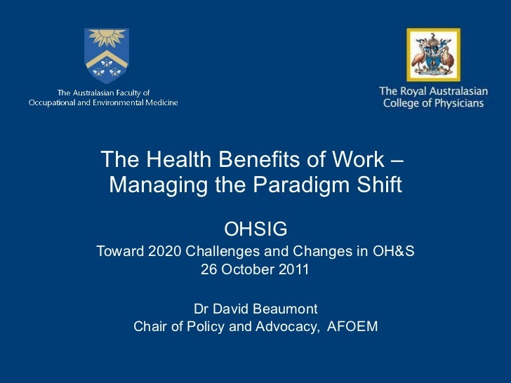 The Health Benefits of Work –  Managing the Paradigm Shift OHSIG Toward 2020 Challenges and Changes in OH&S 26 October 201...