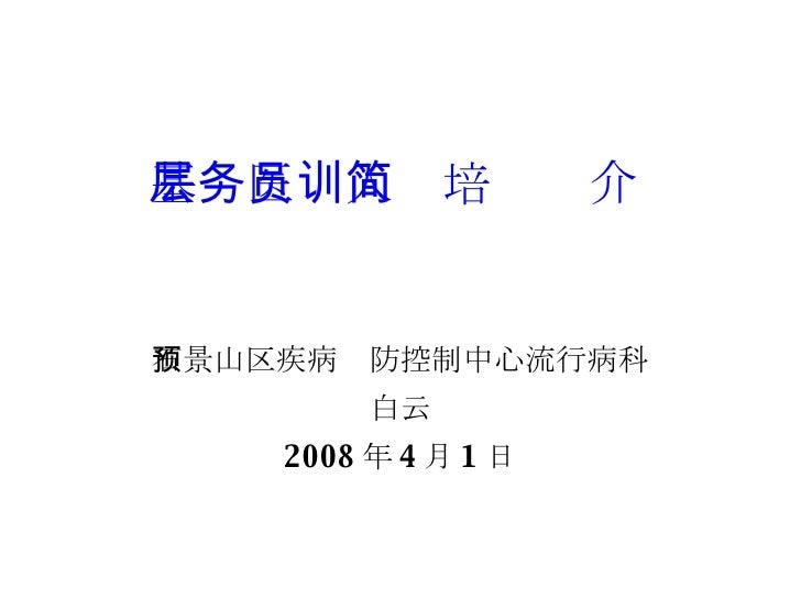 基层医务人员培训简介 石景山区疾病预防控制中心流行病科 白云 2008 年 4 月 1 日