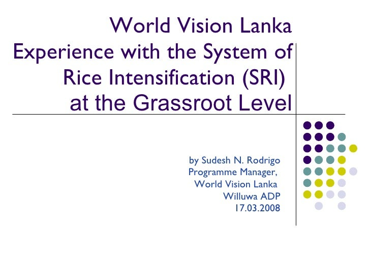 World Vision Lanka Experience with the System of Rice Intensification (SRI)   at the Grassroot Level by Sudesh N. Rodrigo ...