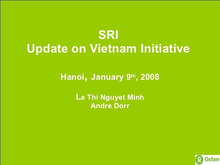 SRI  Update on Vietnam Initiative  Hanoi ,  January 9 th , 2008 L e Thi Nguyet Minh Andre Dorr