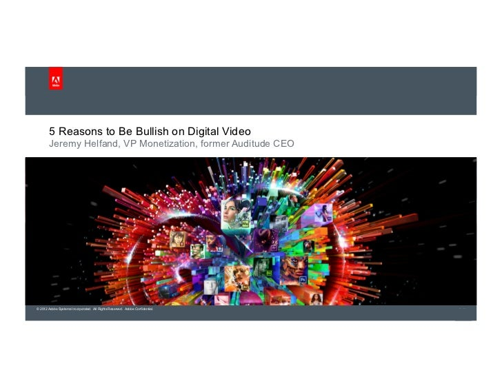 5 Reasons to Be Bullish on Digital Video        Jeremy Helfand, VP Monetization, former Auditude CEO© 2012 Adobe Systems I...