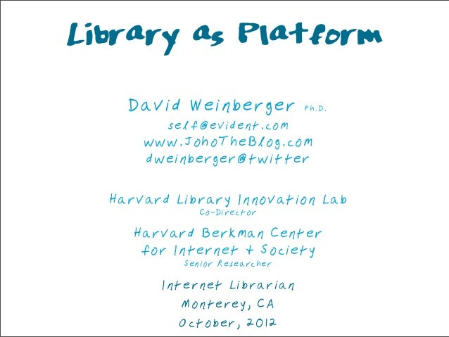 Library as Platform    David Weinberger           Ph.D.         self@evident.com      www.JohoTheBlog.com      dweinberger...