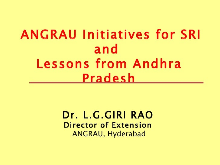 ANGRAU Initiatives for SRI and  Lessons from Andhra Pradesh Dr.   L.G.GIRI RAO   Director of Extension   ANGRAU, Hyderabad