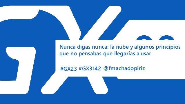 #GX23 Nunca digas nunca: la nube y algunos principios que no pensabas que llegarías a usar #GX3142 @fmachadopiriz