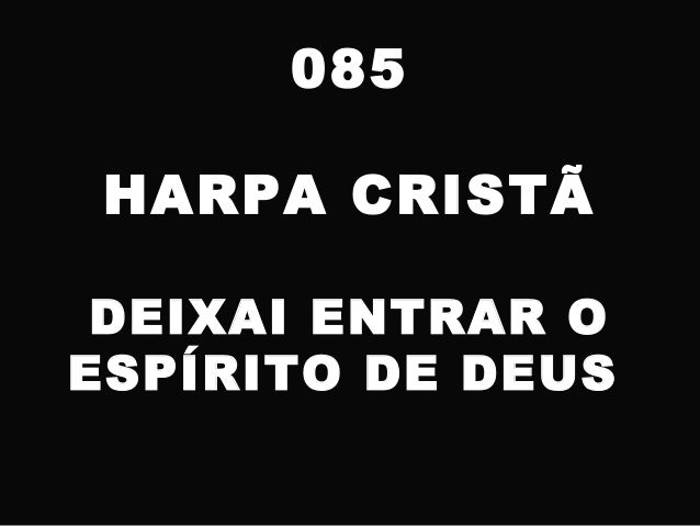 085 HARPA CRISTÃ DEIXAI ENTRAR O ESPÍRITO DE DEUS