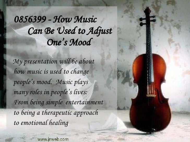 0856399 - How Music Can Be Used to Adjust One's Mood My presentation will be about how music is used to change people's mo...