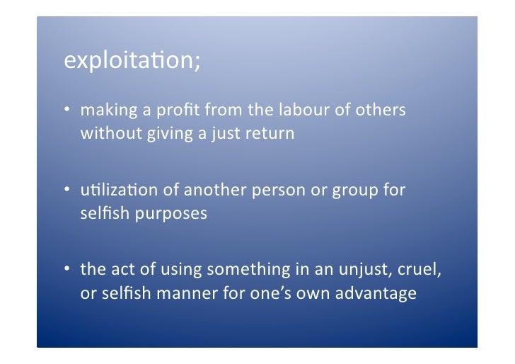 exploita)on; • makingaprofitfromthelabourofothers    withoutgivingajustreturn  • u)liza)onofanotherpers...