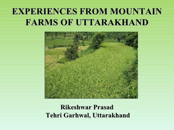 EXPERIENCES FROM MOUNTAIN FARMS OF UTTARAKHAND Rikeshwar Prasad Tehri Garhwal, Uttarakhand