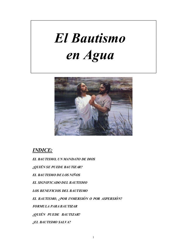 El Bautismo en Agua INDICE: EL BAUTISMO, UN MANDATO DE DIOS ¿QUIÉN SE PUEDE BAUTIZAR? EL BAUTISMO DE LOS NIÑOS EL SIGNIFIC...