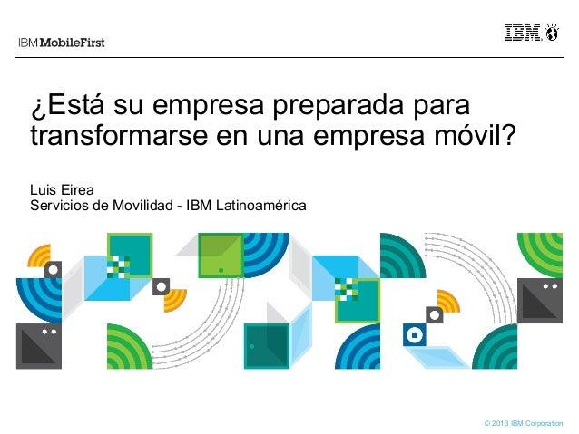 © 2013 IBM Corporation ¿Está su empresa preparada para transformarse en una empresa móvil? Luis Eirea Servicios de Movilid...