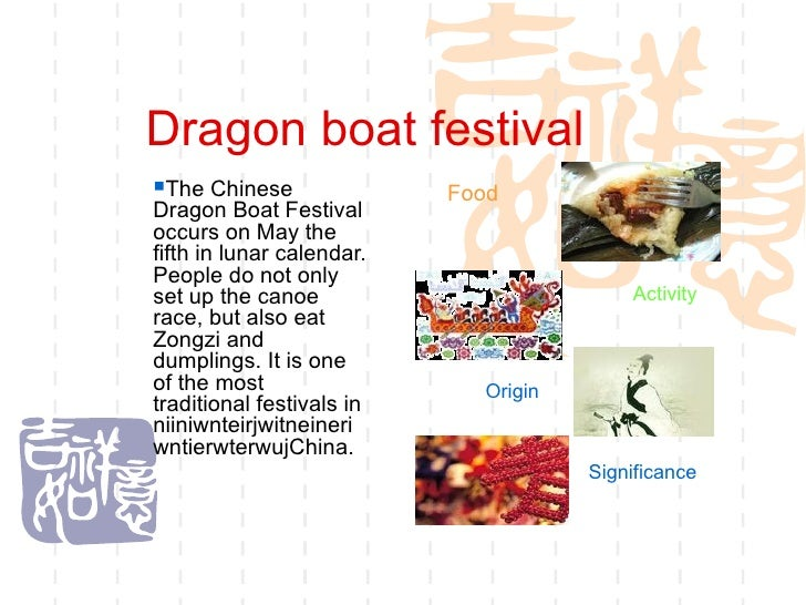 Dragon boat festival <ul><ul><ul><ul><ul><li>The Chinese Dragon Boat Festival occurs on May the fifth in lunar calendar. P...