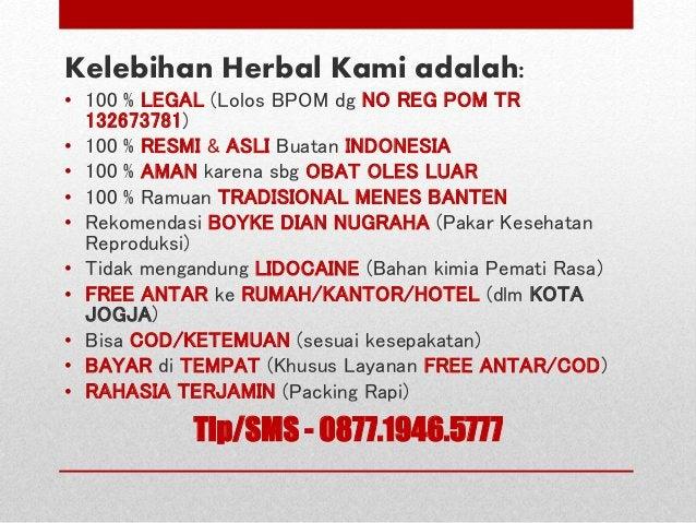 Kelebihan Herbal Kami adalah: • 100 % LEGAL (Lolos BPOM dg NO REG POM TR 132673781) • 100 % RESMI & ASLI Buatan INDONESIA ...