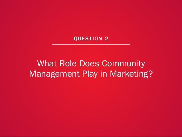 A COLLECTION OF COMMUNITY MANAGEMENT ADVICE: WHAT ROLE DOES COMMUNITY MANAGEMENT PLAY IN MARKETING?                       ...