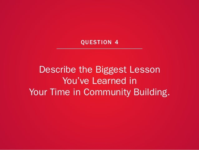 A COLLECTION OF COMMUNITY MANAGEMENT ADVICE: DESCRIBE THE BIGGEST LESSON YOU'VE LEARNED IN YOUR TIME IN COMMUNITY BUILDING...