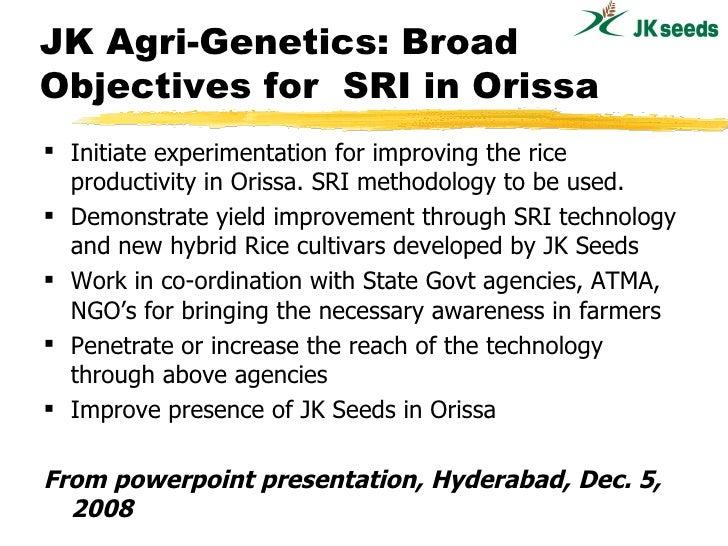 JK Agri-Genetics: Broad Objectives for  SRI in Orissa <ul><li>Initiate experimentation for improving the rice productivity...