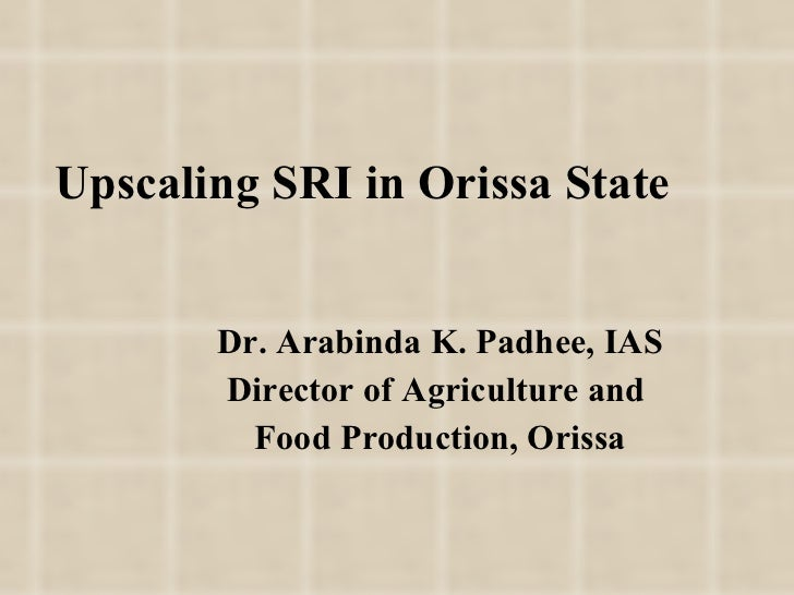 Upscaling SRI in Orissa State Dr. Arabinda K. Padhee, IAS Director of Agriculture and  Food Production, Orissa