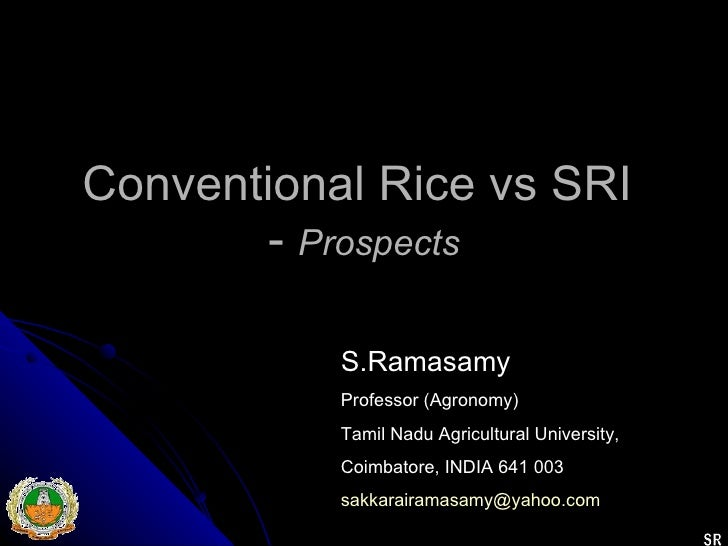 Conventional Rice vs SRI  -  Prospects S.Ramasamy Professor (Agronomy) Tamil Nadu Agricultural University, Coimbatore, IND...