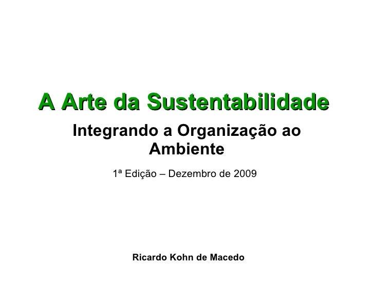 A Arte da Sustentabilidade   Integrando a Organização ao Ambiente 1ª Edição – Dezembro de 2009   Ricardo Kohn de Macedo