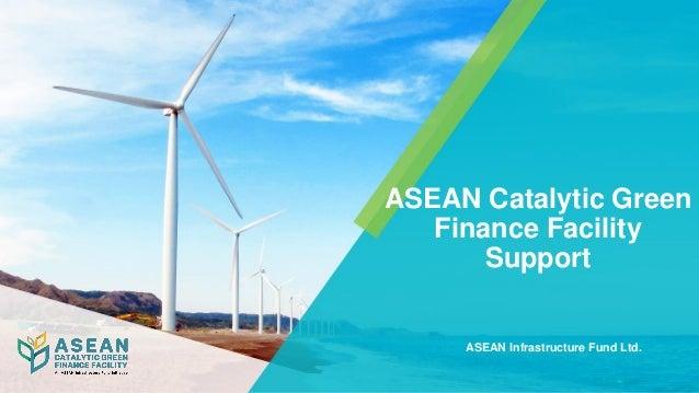 ASEAN Catalytic Green Finance Facility Support ASEAN Infrastructure Fund Ltd.