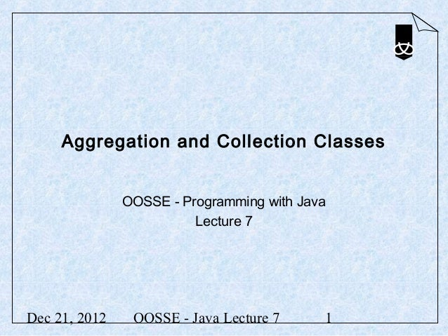 Aggregation and Collection Classes               OOSSE - Programming with Java                         Lecture 7Dec 21, 20...