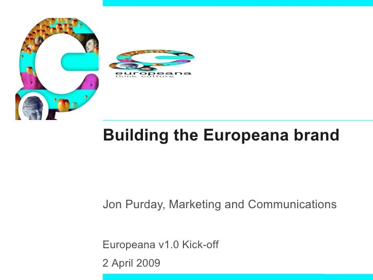 Building the Europeana brand Jon Purday, Marketing and Communications   Europeana v1.0 Kick-off  2 April 2009