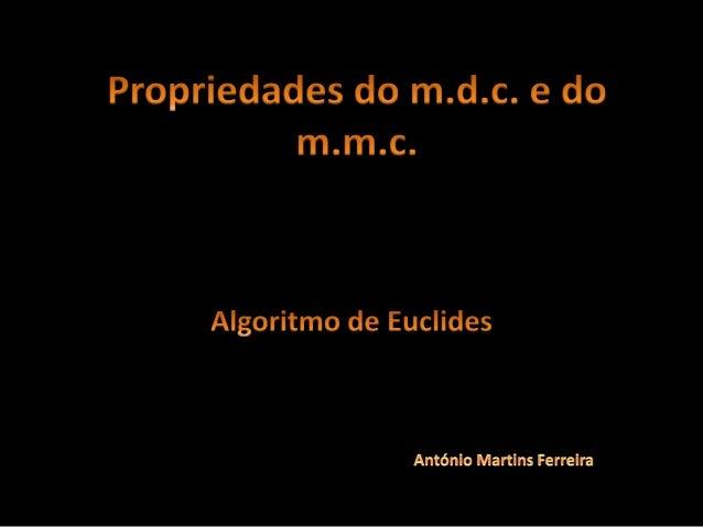 Propriedades do m.d.c. e do m.m.c. • Vamos completar a tabela seguinte: a b m.d.c.(a,b) m.m.c. (a,b) m.d.c.(a,b) x m.m.c. ...