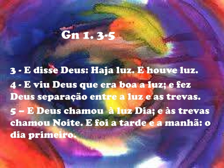 Gn 1. 3-5<br />3 - E disse Deus: Haja luz. E houve luz.<br />4 - E viu Deus que era boa a luz; e fez Deus separação entre ...