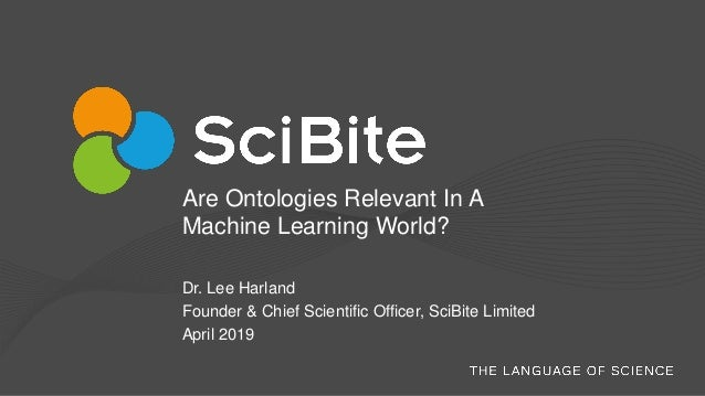 Are Ontologies Relevant In A Machine Learning World? Dr. Lee Harland Founder & Chief Scientific Officer, SciBite Limited A...