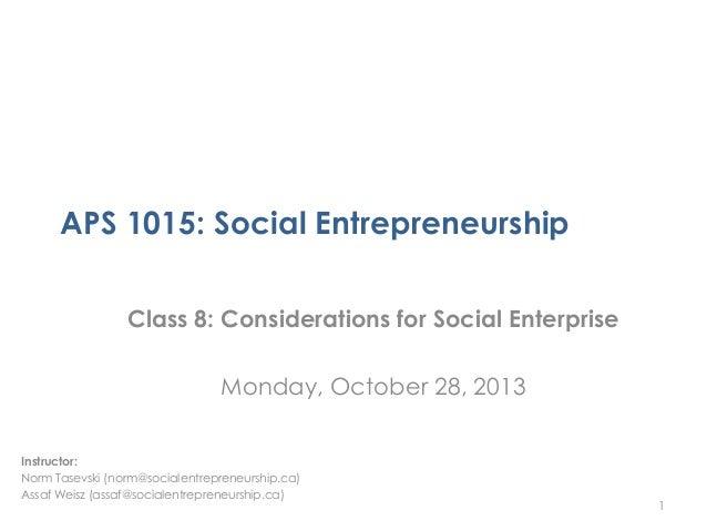 APS 1015: Social Entrepreneurship Class 8: Considerations for Social Enterprise Monday, October 28, 2013 Instructor: Norm ...