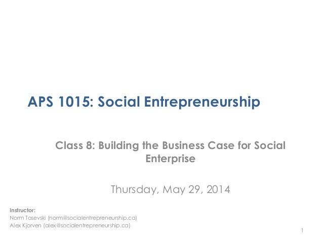 APS 1015: Social Entrepreneurship Class 8: Building the Business Case for Social Enterprise Thursday, May 29, 2014 1 Instr...