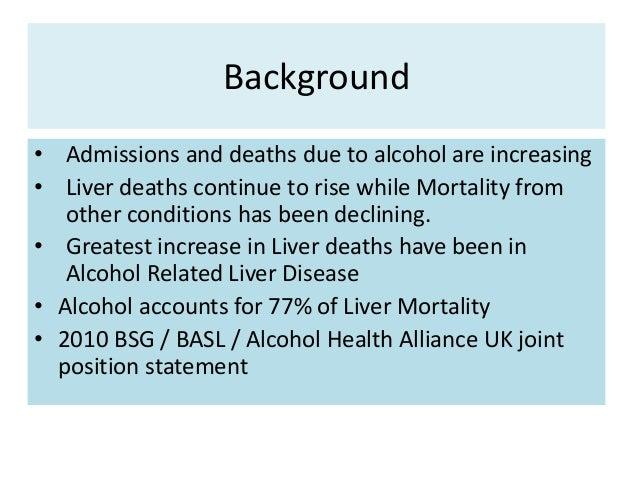 Background • Admissions and deaths due to alcohol are increasing • Liver deaths continue to rise while Mortality from othe...
