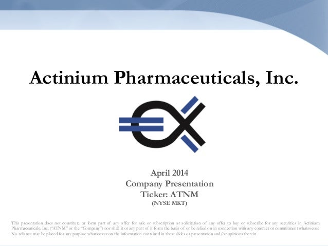 Actinium Pharmaceuticals, Inc. This presentation does not constitute or form part of any offer for sale or subscription or...