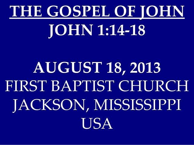 THE GOSPEL OF JOHN JOHN 1:14-18 AUGUST 18, 2013 FIRST BAPTIST CHURCH JACKSON, MISSISSIPPI USA
